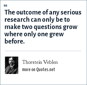 Thorstein Veblen: The outcome of any serious research can only be to make two questions grow where only one grew before.