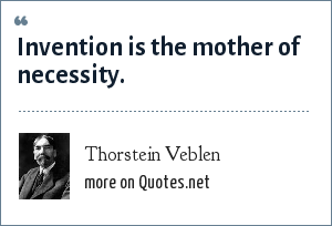Thorstein Veblen: Invention is the mother of necessity.