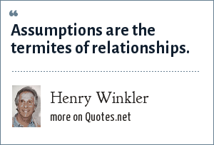 Henry Winkler: Assumptions are the termites of relationships.