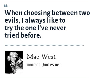 Mae West: When choosing between two evils, I always like to try the one I've never tried before.
