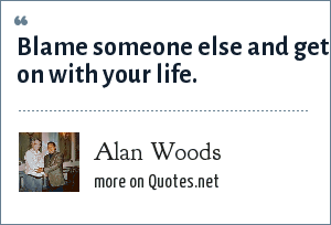 Alan Woods: Blame someone else and get on with your life.