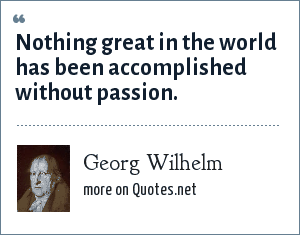 Georg Wilhelm: Nothing great in the world has been accomplished without passion.