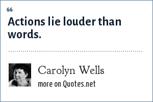 Carolyn Wells: Actions lie louder than words.