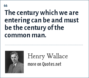 Henry Wallace: The century which we are entering can be and must be the century of the common man.
