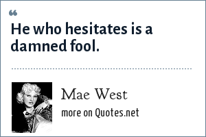 Mae West: He who hesitates is a damned fool.