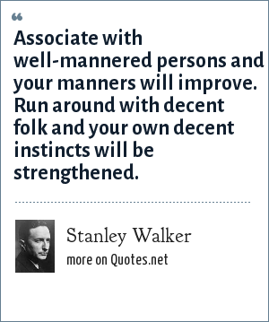 Stanley Walker: Associate with well-mannered persons and your manners will improve. Run around with decent folk and your own decent instincts will be strengthened.