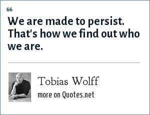 Tobias Wolff: We are made to persist. That's how we find out who we are.