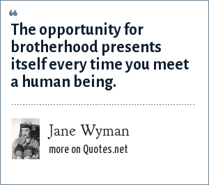 Jane Wyman: The opportunity for brotherhood presents itself every time you meet a human being.