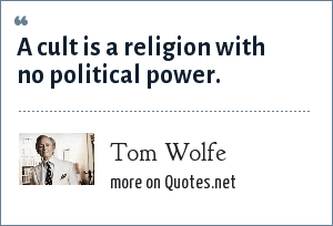 Tom Wolfe: A cult is a religion with no political power.