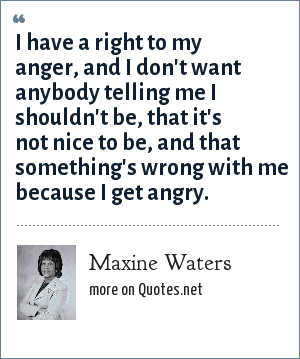 Maxine Waters: I have a right to my anger, and I don't want anybody telling me I shouldn't be, that it's not nice to be, and that something's wrong with me because I get angry.