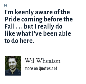 Wil Wheaton: I'm keenly aware of the Pride coming before the Fall . . . but I really do like what I've been able to do here.