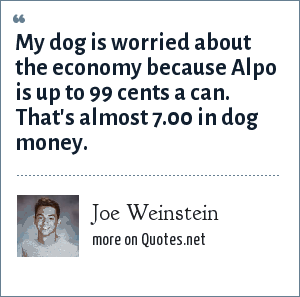 Joe Weinstein: My dog is worried about the economy because Alpo is up to 99 cents a can. That's almost 7.00 in dog money.