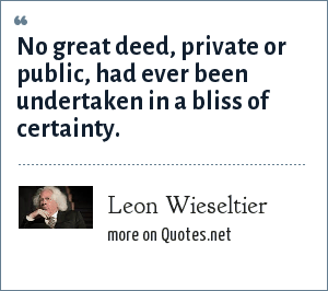 Leon Wieseltier: No great deed, private or public, had ever been undertaken in a bliss of certainty.
