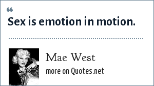 Mae West: Sex is emotion in motion.