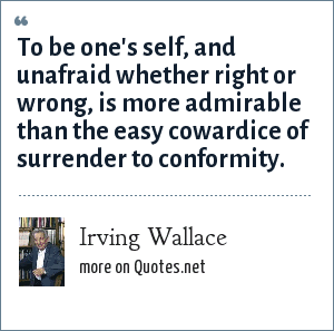 Irving Wallace: To be one's self, and unafraid whether right or wrong, is more admirable than the easy cowardice of surrender to conformity.
