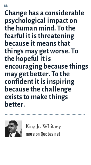 King Jr. Whitney: Change has a considerable psychological impact on the human mind. To the fearful it is threatening because it means that things may get worse. To the hopeful it is encouraging because things may get better. To the confident it is inspiring because the challenge exists to make things better.
