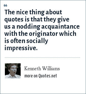 Kenneth Williams: The nice thing about quotes is that they give us a nodding acquaintance with the originator which is often socially impressive.