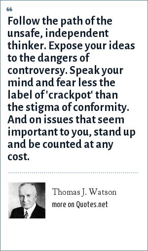 Thomas J. Watson: Follow the path of the unsafe, independent thinker. Expose your ideas to the dangers of controversy. Speak your mind and fear less the label of 'crackpot' than the stigma of conformity. And on issues that seem important to you, stand up and be counted at any cost.