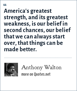 Anthony Walton: America's greatest strength, and its greatest weakness, is our belief in second chances, our belief that we can always start over, that things can be made better.