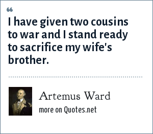 Artemus Ward: I have given two cousins to war and I stand ready to sacrifice my wife's brother.