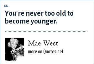 Mae West: You're never too old to become younger.