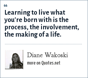Diane Wakoski: Learning to live what you're born with is the process, the involvement, the making of a life.