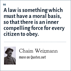 Chaim Weizmann: A law is something which must have a moral basis, so that there is an inner compelling force for every citizen to obey.