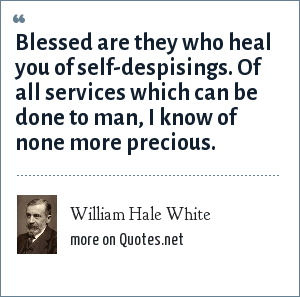 William Hale White: Blessed are they who heal you of self-despisings. Of all services which can be done to man, I know of none more precious.
