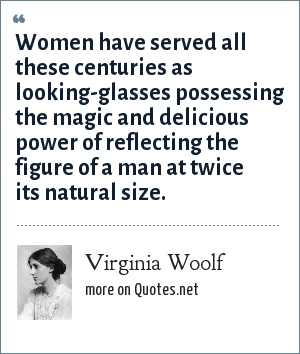 Virginia Woolf: Women have served all these centuries as looking-glasses possessing the magic and delicious power of reflecting the figure of a man at twice its natural size.