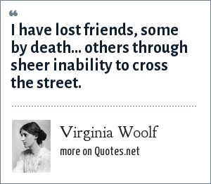 Virginia Woolf: I have lost friends, some by death... others through sheer inability to cross the street.