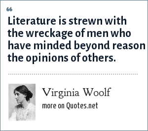 Virginia Woolf: Literature is strewn with the wreckage of men who have minded beyond reason the opinions of others.