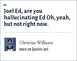 Christian Williams: Joel Ed, are you hallucinating Ed Oh, yeah, but not right now.