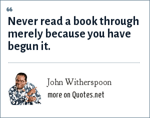 John Witherspoon: Never read a book through merely because you have begun it.