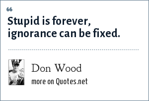 Don Wood: Stupid is forever, ignorance can be fixed.