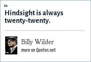 Billy Wilder: Hindsight is always twenty-twenty.