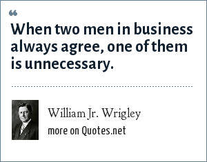 William Jr. Wrigley: When two men in business always agree, one of them is unnecessary.