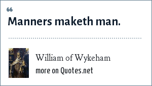 William of Wykeham: Manners maketh man.