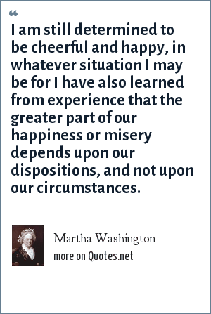 Martha Washington: I am still determined to be cheerful and happy, in whatever situation I may be for I have also learned from experience that the greater part of our happiness or misery depends upon our dispositions, and not upon our circumstances.