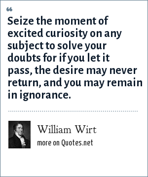 William Wirt: Seize the moment of excited curiosity on any subject to solve your doubts for if you let it pass, the desire may never return, and you may remain in ignorance.