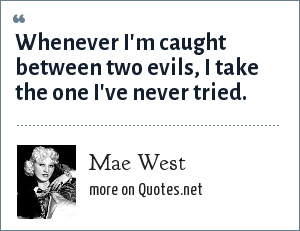 Mae West: Whenever I'm caught between two evils, I take the one I've never tried.