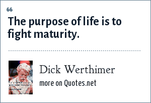 Dick Werthimer: The purpose of life is to fight maturity.
