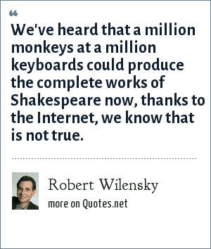 Robert Wilensky: We've heard that a million monkeys at a million keyboards could produce the complete works of Shakespeare now, thanks to the Internet, we know that is not true.