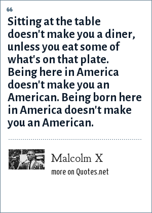 Malcolm X: Sitting at the table doesn't make you a diner, unless you eat some of what's on that plate. Being here in America doesn't make you an American. Being born here in America doesn't make you an American.
