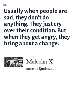 Malcolm X: Usually when people are sad, they don't do anything. They just cry over their condition. But when they get angry, they bring about a change.