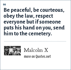 Malcolm X: Be peaceful, be courteous, obey the law, respect everyone but if someone puts his hand on you, send him to the cemetery.