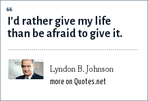 Lyndon B. Johnson: I'd rather give my life than be afraid to give it.