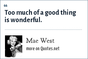 Mae West: Too much of a good thing is wonderful.