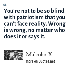 Malcolm X: You're not to be so blind with patriotism that you can't face reality. Wrong is wrong, no matter who does it or says it.