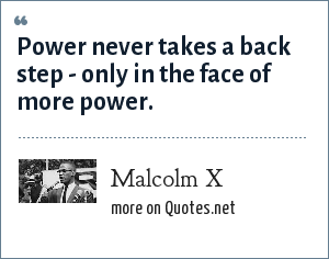 Malcolm X: Power never takes a back step - only in the face of more power.