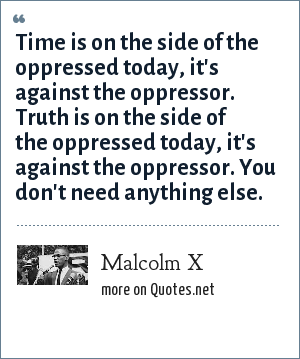 Malcolm X: Time is on the side of the oppressed today, it's against the oppressor. Truth is on the side of the oppressed today, it's against the oppressor. You don't need anything else.